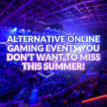 Overclockers Guide: All the alternative online gaming events you don't want to miss this Summer.